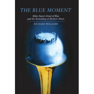 Richard Williams - The Blue Moment. Miles Davis's Kind Of Blue And The Remaking Of Modern Music