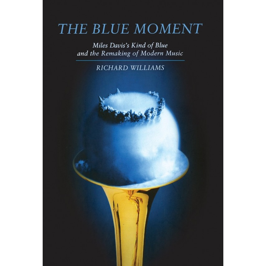 Richard Williams - MILES DAVIS - The Blue Moment. Miles Davis's Kind Of Blue And The Remaking Of Modern Music