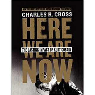 Charles R. Cross - Here We Are Now: The Lasting Impact of Kurt Cobain
