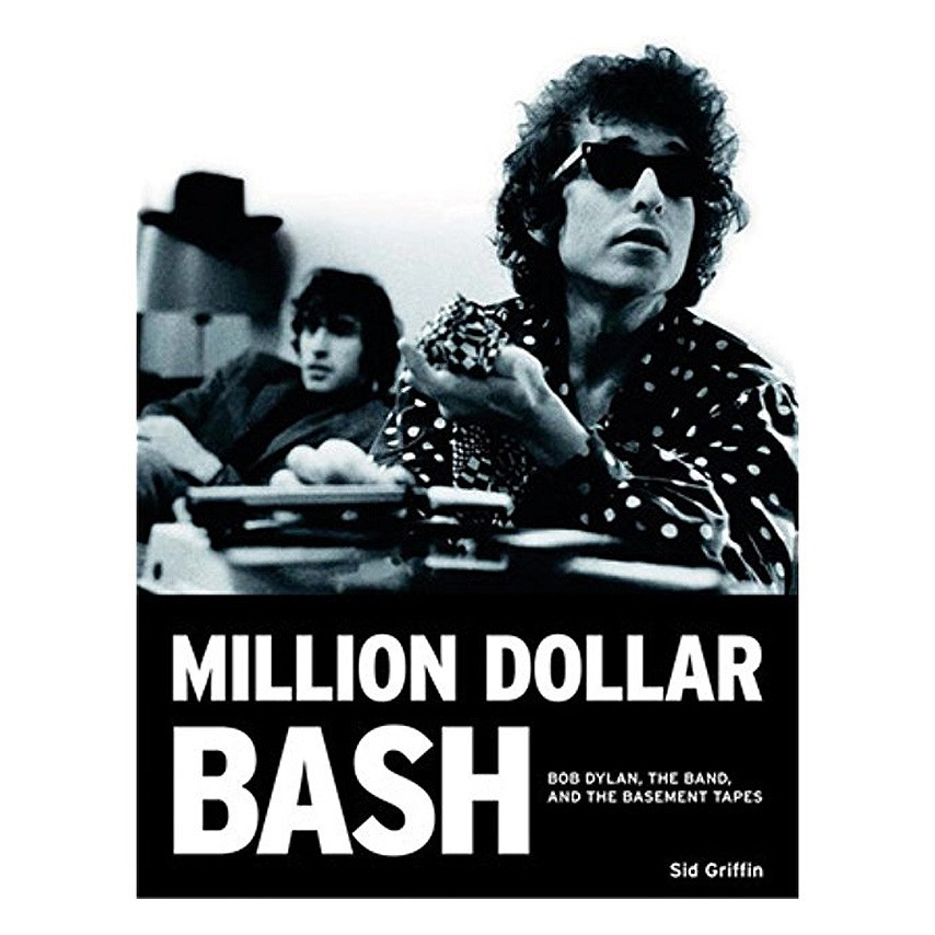 Sid Griffin - Million Dollar Bash: Bob Dylan, the Band, and the Basement Tapes